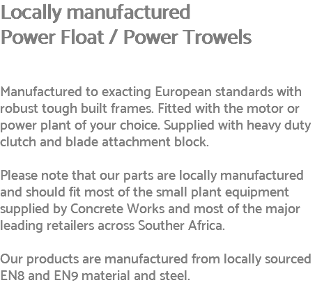 Locally manufactured Power Float / Power Trowels Manufactured to exacting European standards with robust tough built frames. Fitted with the motor or power plant of your choice. Supplied with heavy duty clutch and blade attachment block. Please note that our parts are locally manufactured and should fit most of the small plant equipment supplied by Concrete Works and most of the major leading retailers across Souther Africa. Our products are manufactured from locally sourced EN8 and EN9 material and steel.