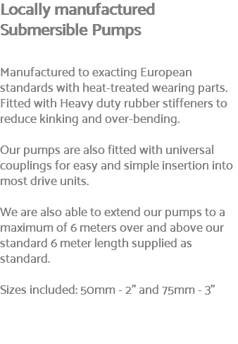 "Locally manufactured Submersible Pumps Manufactured to exacting European standards with heat-treated wearing parts. Fitted with Heavy duty rubber stiffeners to reduce kinking and over-bending. Our pumps are also fitted with universal couplings for easy and simple insertion into most drive units. We are also able to extend our pumps to a maximum of 6 meters over and above our standard 6 meter length supplied as standard. Sizes included: 50mm - 2"" and 75mm - 3"""